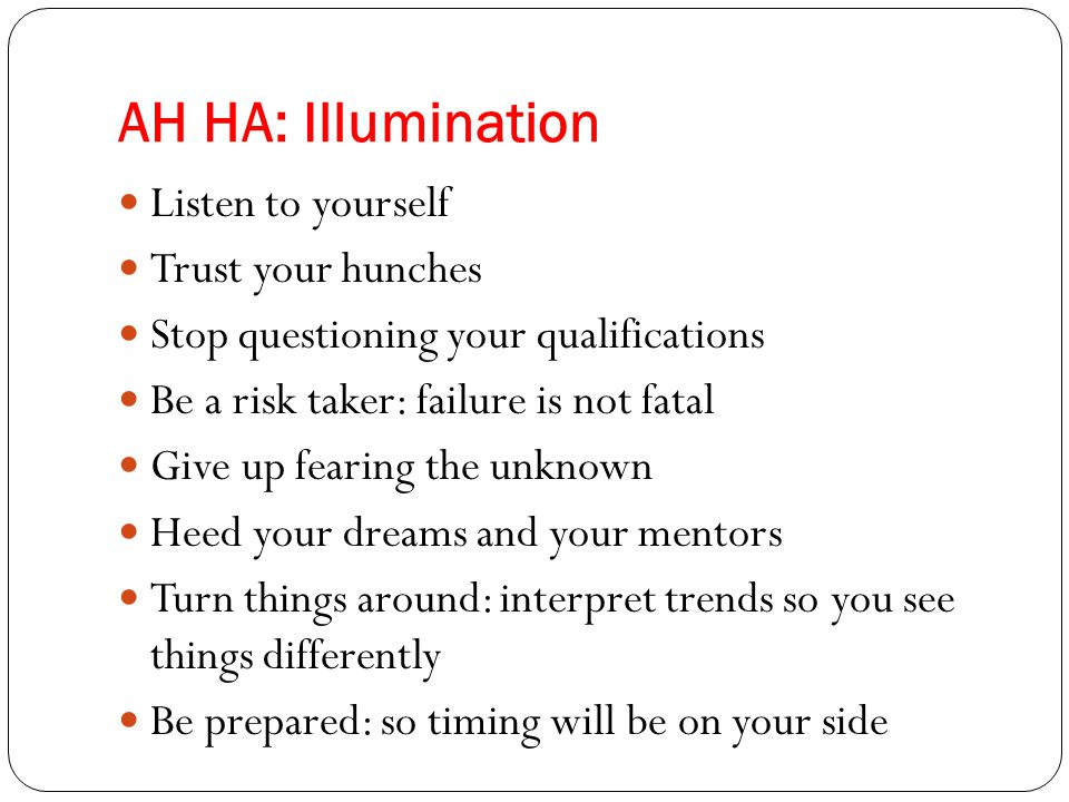 AH HA: Illumination Listen to yourself Trust your hunches Stop questioning your qualifications Be a risk taker: failure is not fatal Give up fearing the unknown Heed your dreams and your mentors Turn things around: interpret trends so you see things differently Be prepared: so timing will be on your side