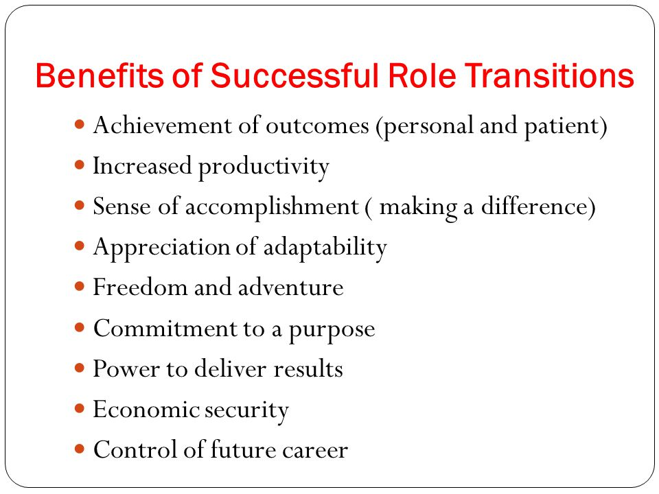 Benefits of Successful Role Transitions Achievement of outcomes (personal and patient) Increased productivity Sense of accomplishment ( making a difference) Appreciation of adaptability Freedom and adventure Commitment to a purpose Power to deliver results Economic security Control of future career