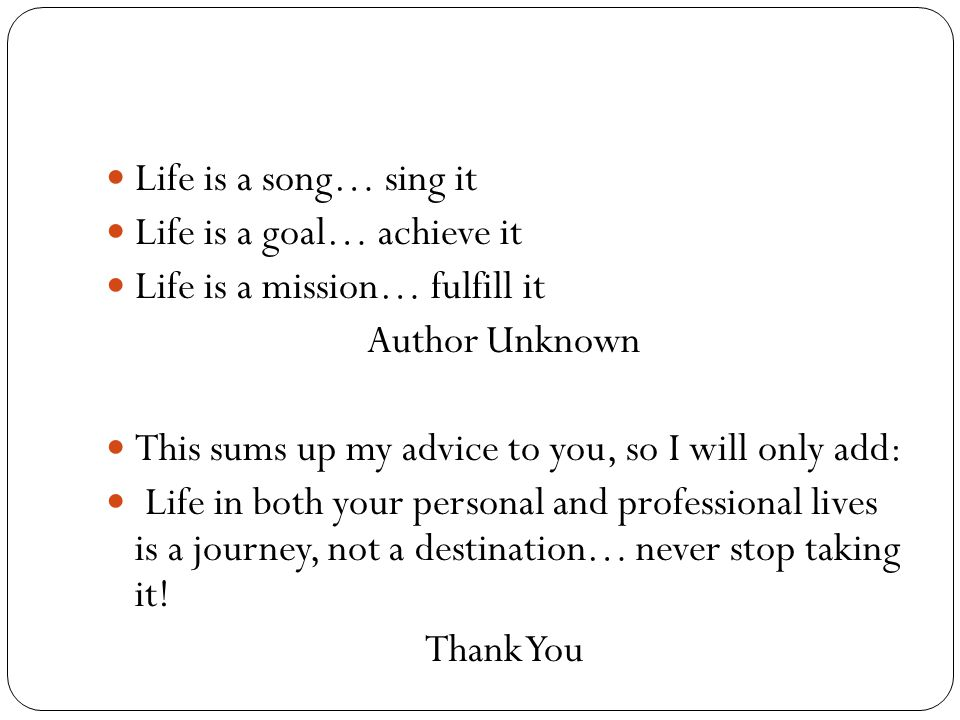 Life is a song… sing it Life is a goal… achieve it Life is a mission… fulfill it Author Unknown This sums up my advice to you, so I will only add: Life in both your personal and professional lives is a journey, not a destination… never stop taking it.