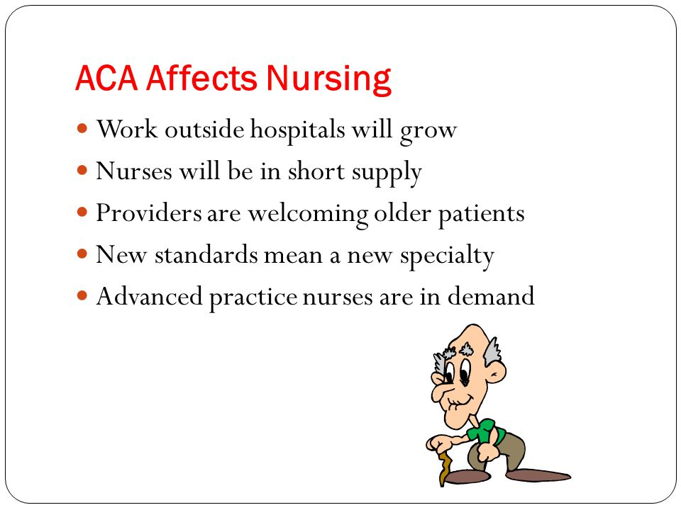 ACA Affects Nursing Work outside hospitals will grow Nurses will be in short supply Providers are welcoming older patients New standards mean a new sp