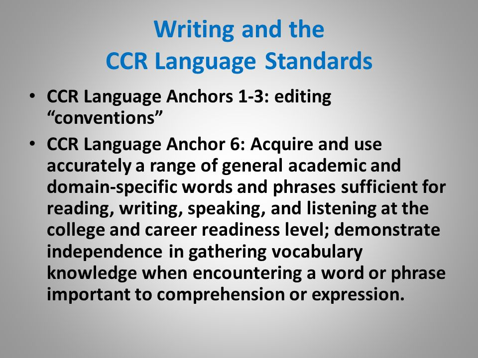 Writing and the CCR Language Standards CCR Language Anchors 1-3: editing conventions CCR Language Anchor 6: Acquire and use accurately a range of general academic and domain-specific words and phrases sufficient for reading, writing, speaking, and listening at the college and career readiness level; demonstrate independence in gathering vocabulary knowledge when encountering a word or phrase important to comprehension or expression.