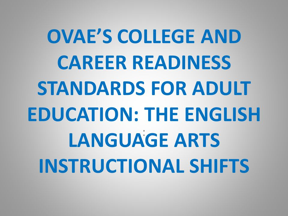 OVAE'S COLLEGE AND CAREER READINESS STANDARDS FOR ADULT EDUCATION: THE ENGLISH LANGUAGE ARTS INSTRUCTIONAL SHIFTS :
