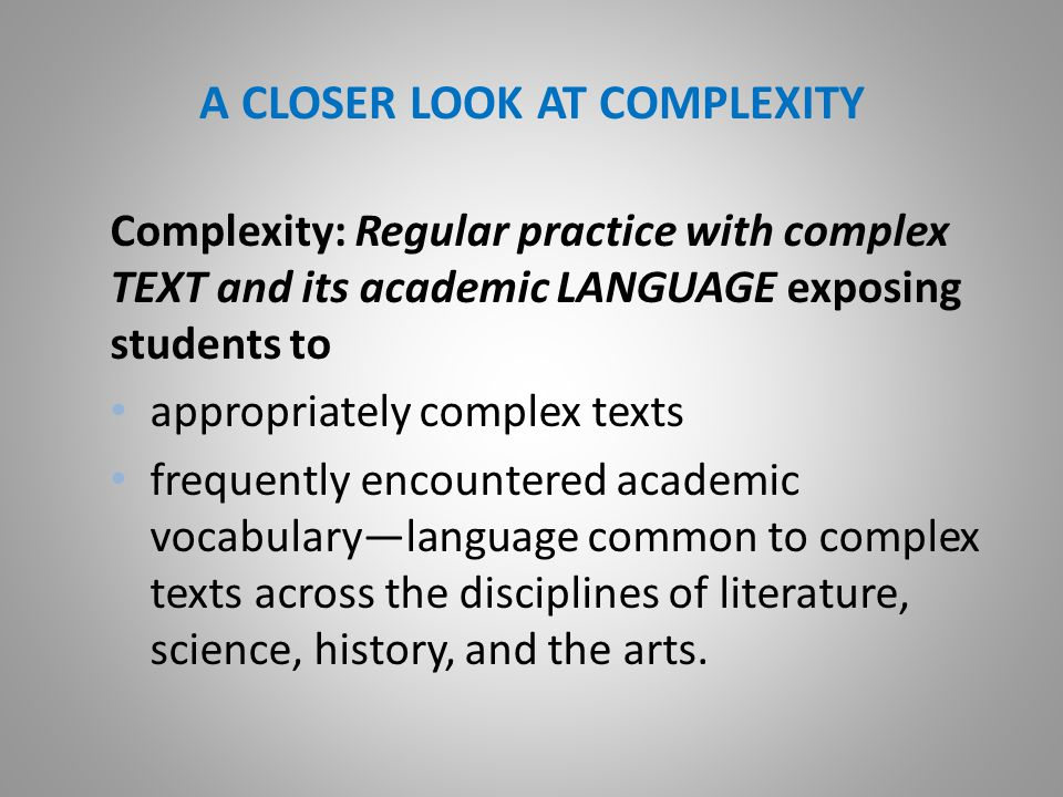 A CLOSER LOOK AT COMPLEXITY Complexity: Regular practice with complex TEXT and its academic LANGUAGE exposing students to appropriately complex texts frequently encountered academic vocabulary—language common to complex texts across the disciplines of literature, science, history, and the arts.