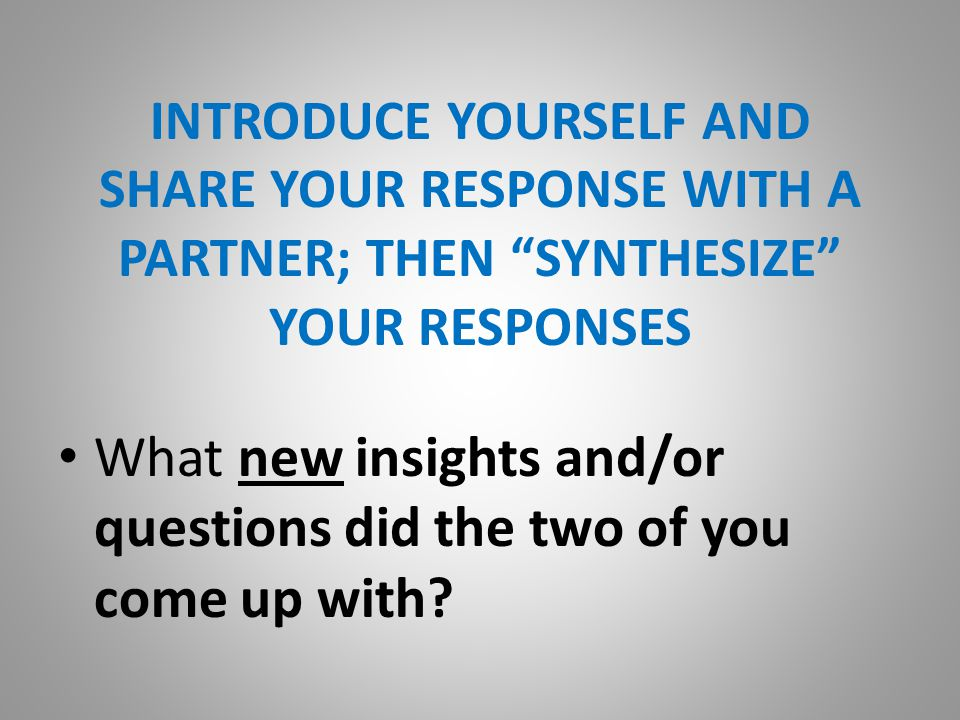 INTRODUCE YOURSELF AND SHARE YOUR RESPONSE WITH A PARTNER; THEN SYNTHESIZE YOUR RESPONSES What new insights and/or questions did the two of you come up with?