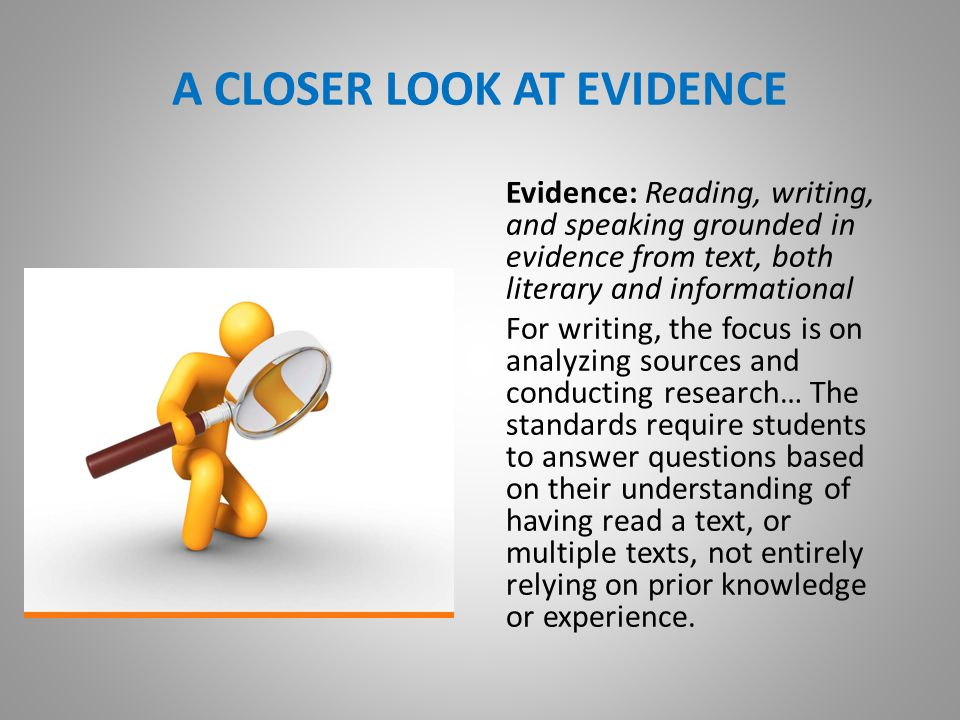 A CLOSER LOOK AT EVIDENCE Evidence: Reading, writing, and speaking grounded in evidence from text, both literary and informational For writing, the focus is on analyzing sources and conducting research… The standards require students to answer questions based on their understanding of having read a text, or multiple texts, not entirely relying on prior knowledge or experience.