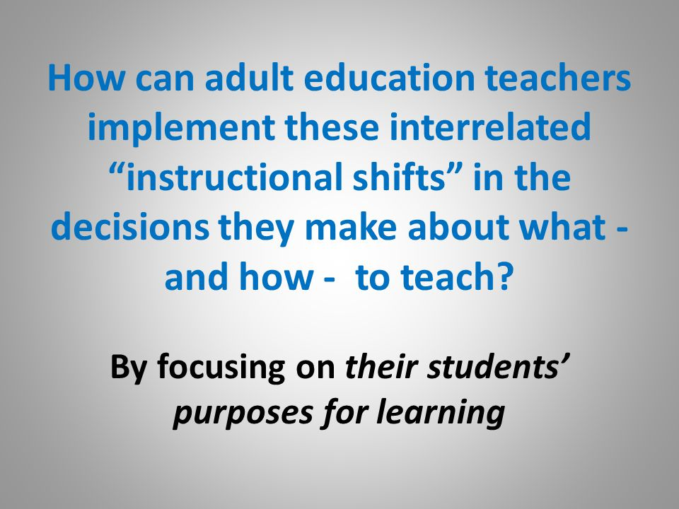 How can adult education teachers implement these interrelated instructional shifts in the decisions they make about what - and how - to teach.