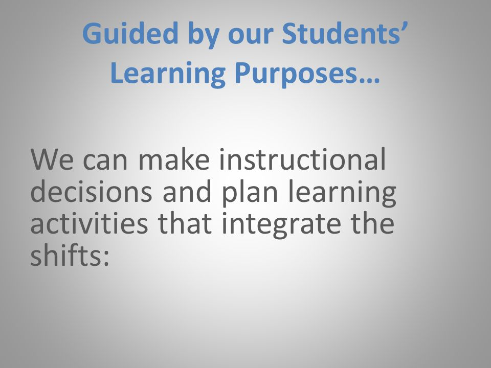 Guided by our Students' Learning Purposes… We can make instructional decisions and plan learning activities that integrate the shifts: