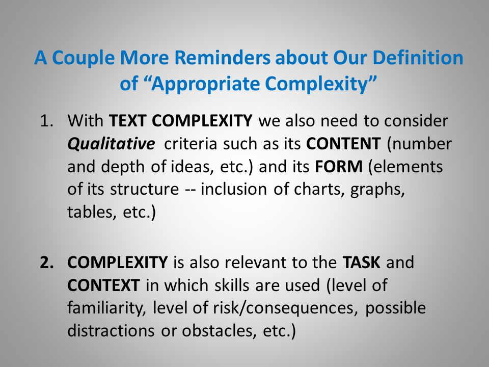 A Couple More Reminders about Our Definition of Appropriate Complexity 1.With TEXT COMPLEXITY we also need to consider Qualitative criteria such as its CONTENT (number and depth of ideas, etc.) and its FORM (elements of its structure -- inclusion of charts, graphs, tables, etc.) 2.COMPLEXITY is also relevant to the TASK and CONTEXT in which skills are used (level of familiarity, level of risk/consequences, possible distractions or obstacles, etc.)