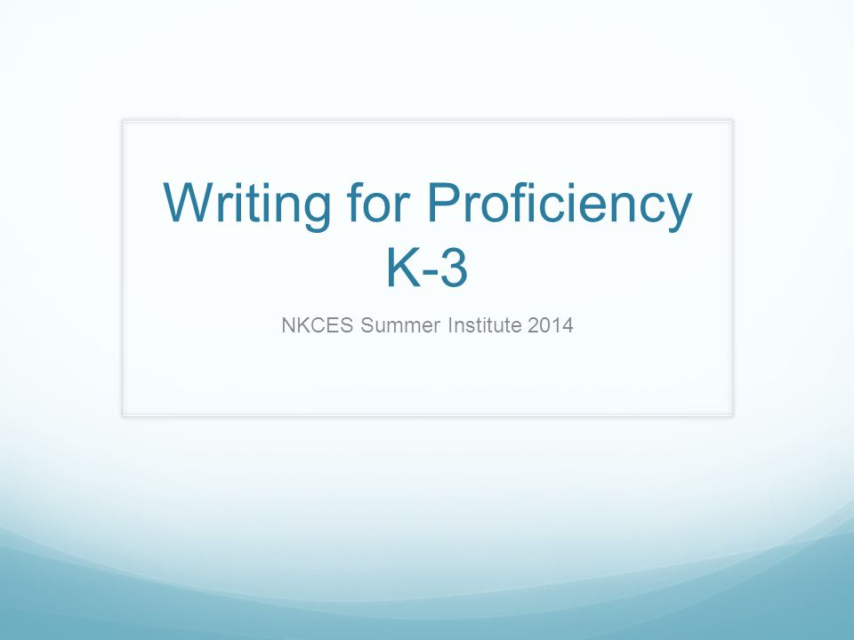 Writing for Proficiency K-3 NKCES Summer Institute 2014