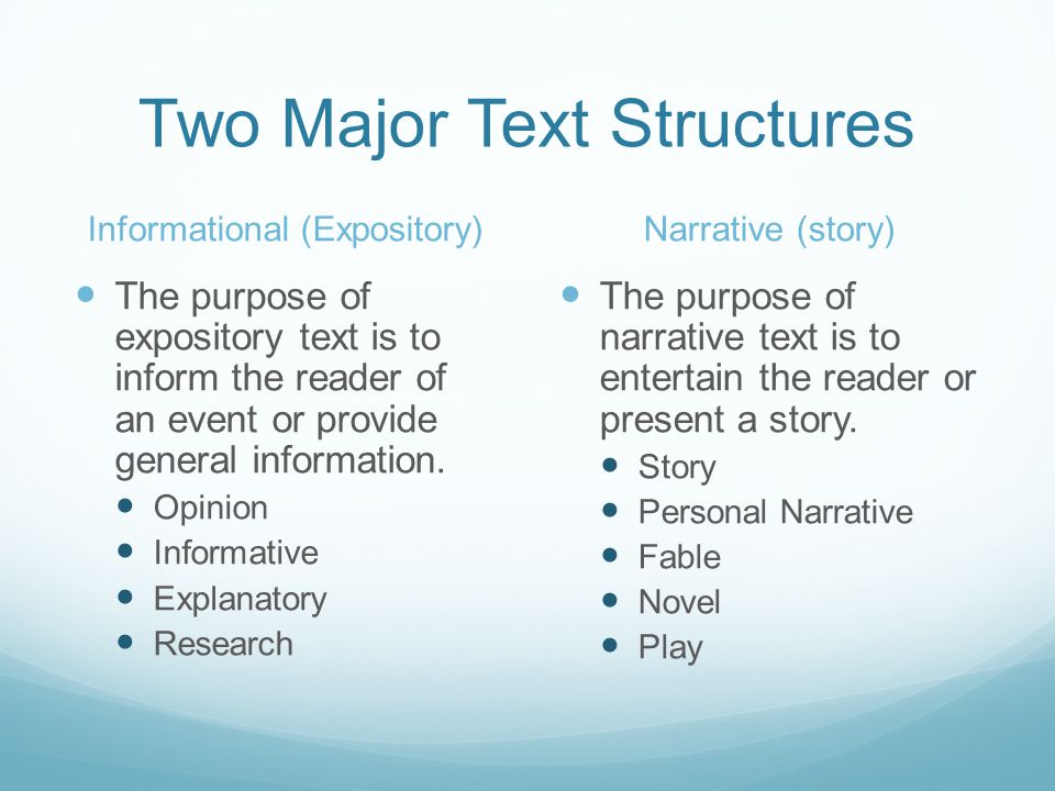 Two Major Text Structures Informational (Expository) The purpose of expository text is to inform the reader of an event or provide general information.