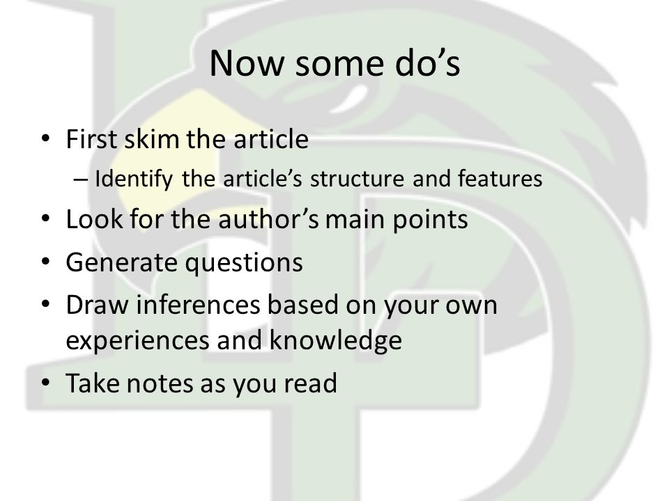 Now some do's First skim the article – Identify the article's structure and features Look for the author's main points Generate questions Draw inferences based on your own experiences and knowledge Take notes as you read