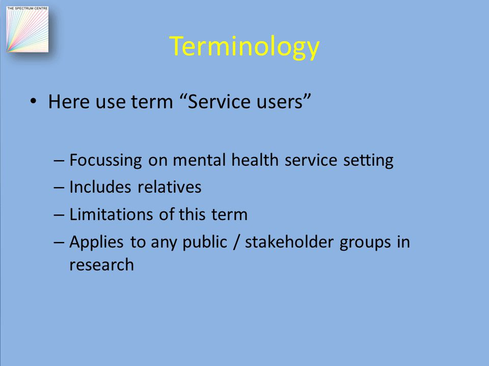 Terminology Here use term Service users – Focussing on mental health service setting – Includes relatives – Limitations of this term – Applies to any public / stakeholder groups in research