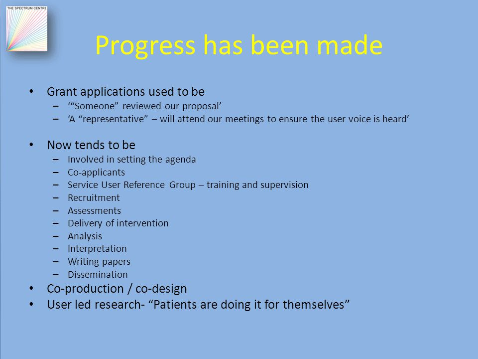 Progress has been made Grant applications used to be – ' Someone reviewed our proposal' – 'A representative – will attend our meetings to ensure the user voice is heard' Now tends to be – Involved in setting the agenda – Co-applicants – Service User Reference Group – training and supervision – Recruitment – Assessments – Delivery of intervention – Analysis – Interpretation – Writing papers – Dissemination Co-production / co-design User led research- Patients are doing it for themselves