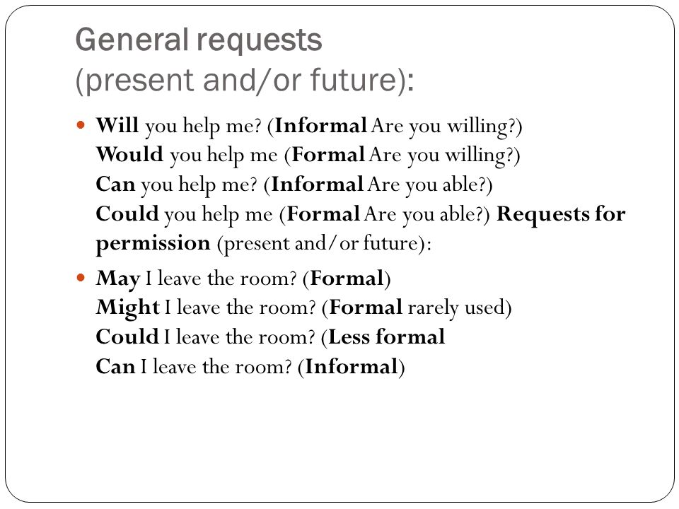 General requests (present and/or future): Will you help me? (Informal Are you willing?) Would you help me (Formal Are you willing?) Can you help me? (