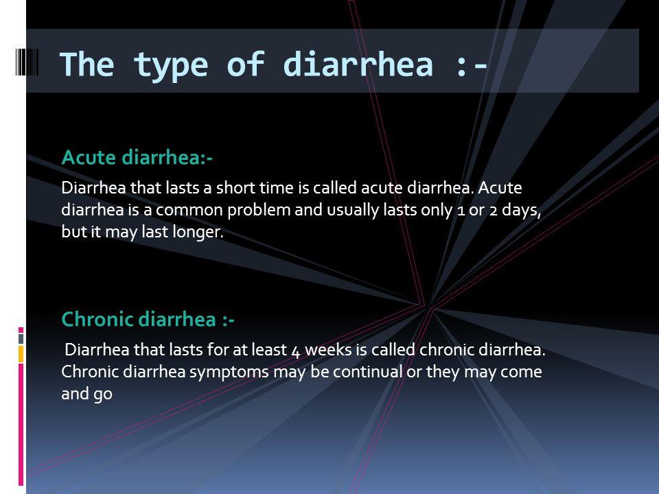 Acute diarrhea:- Diarrhea that lasts a short time is called acute diarrhea.