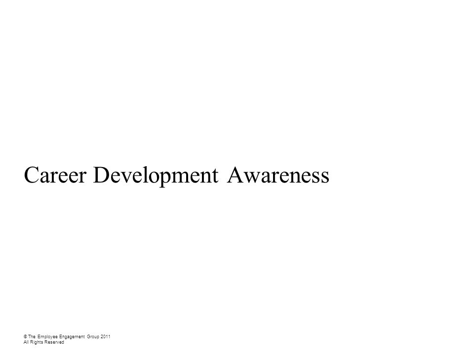 Career Development Awareness © The Employee Engagement Group 2011 All Rights Reserved