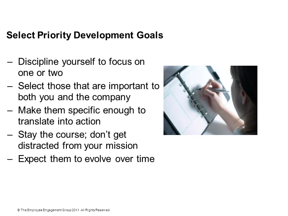 Select Priority Development Goals –Discipline yourself to focus on one or two –Select those that are important to both you and the company –Make them specific enough to translate into action –Stay the course; don't get distracted from your mission –Expect them to evolve over time © The Employee Engagement Group 2011 All Rights Reserved