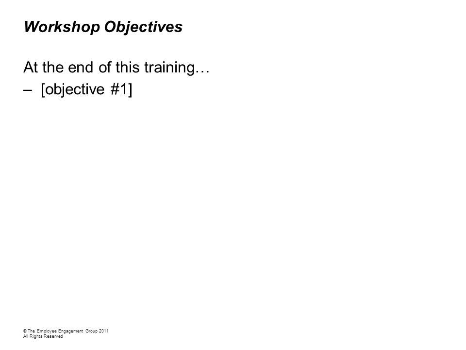Workshop Objectives At the end of this training… –[objective #1] © The Employee Engagement Group 2011 All Rights Reserved