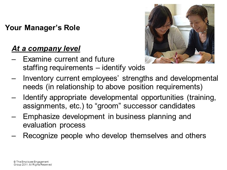 Your Manager's Role At a company level –Examine current and future staffing requirements – identify voids –Inventory current employees' strengths and developmental needs (in relationship to above position requirements) –Identify appropriate developmental opportunities (training, assignments, etc.) to groom successor candidates –Emphasize development in business planning and evaluation process –Recognize people who develop themselves and others © The Employee Engagement Group 2011 All Rights Reserved