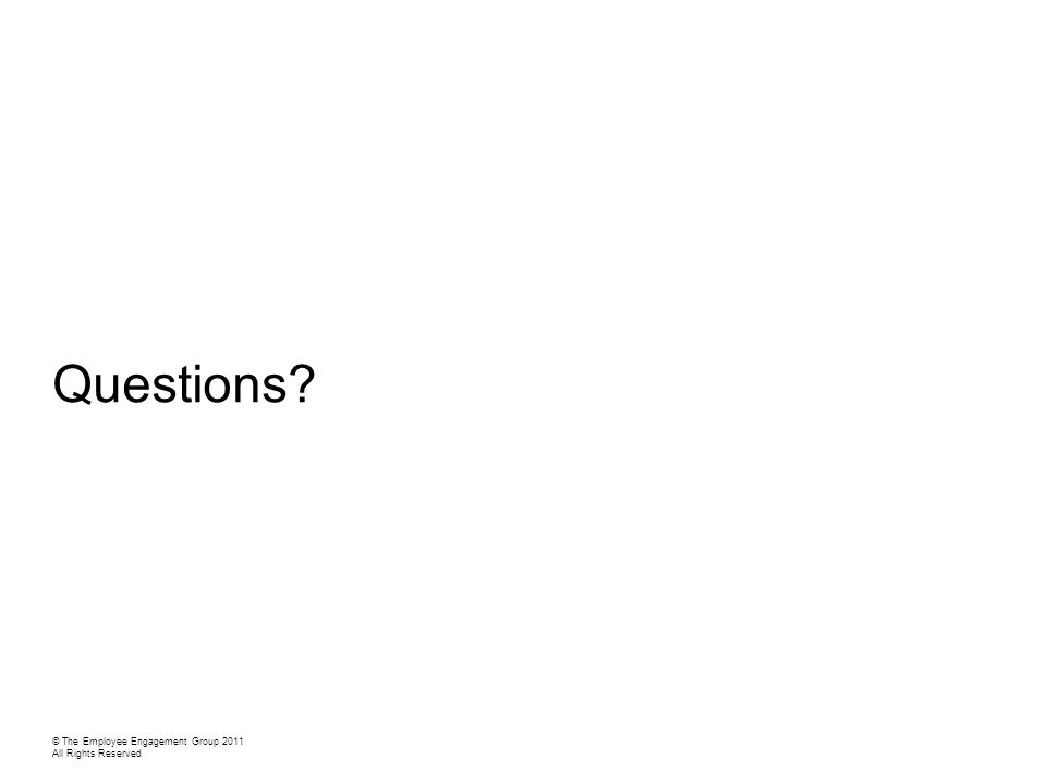 Questions © The Employee Engagement Group 2011 All Rights Reserved