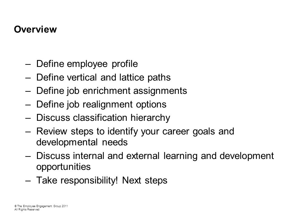 –Define employee profile –Define vertical and lattice paths –Define job enrichment assignments –Define job realignment options –Discuss classification hierarchy –Review steps to identify your career goals and developmental needs –Discuss internal and external learning and development opportunities –Take responsibility.