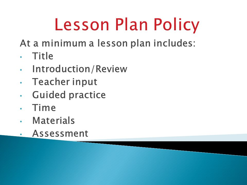 At a minimum a lesson plan includes: Title Introduction/Review Teacher input Guided practice Time Materials Assessment