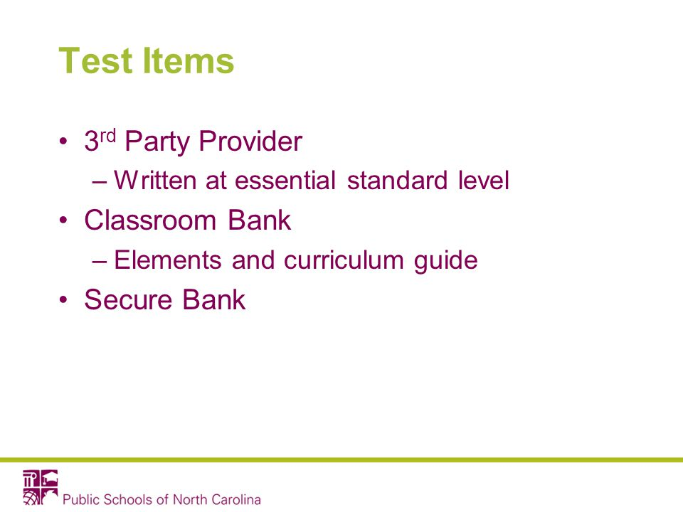 Test Items 3 rd Party Provider –Written at essential standard level Classroom Bank –Elements and curriculum guide Secure Bank
