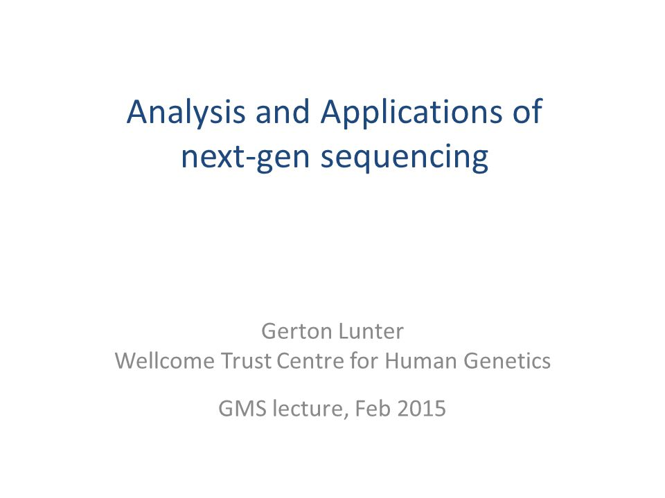 Analysis and Applications of next-gen sequencing Gerton Lunter Wellcome Trust Centre for Human Genetics GMS lecture, Feb 2015