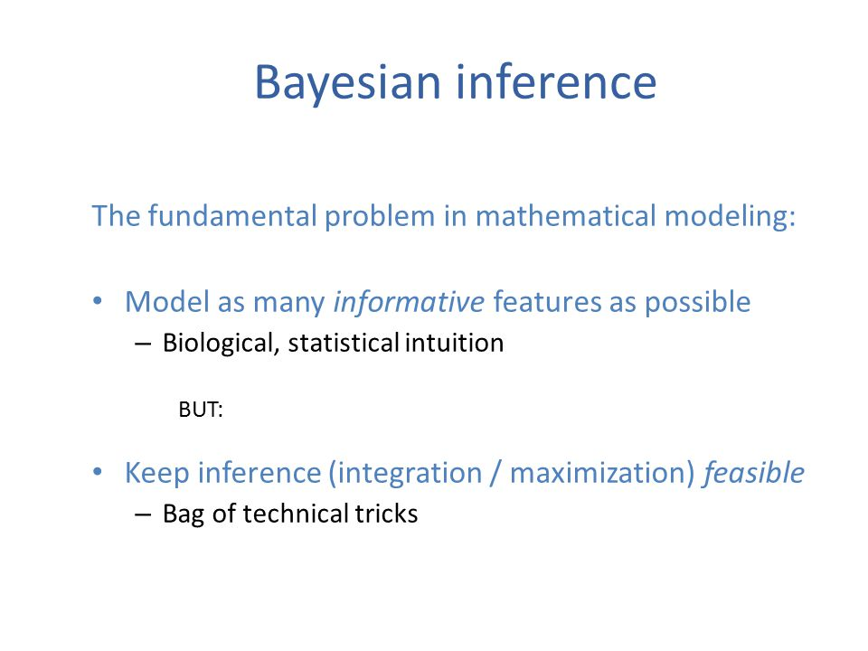The fundamental problem in mathematical modeling: Model as many informative features as possible – Biological, statistical intuition BUT: Keep inference (integration / maximization) feasible – Bag of technical tricks Bayesian inference