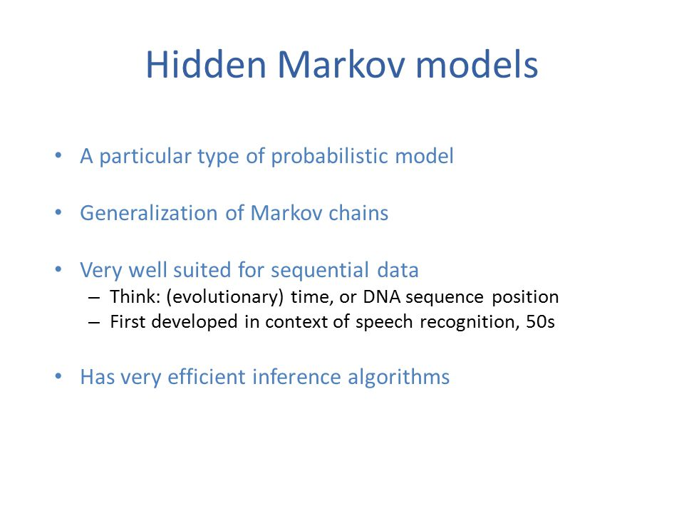 Hidden Markov models A particular type of probabilistic model Generalization of Markov chains Very well suited for sequential data – Think: (evolutionary) time, or DNA sequence position – First developed in context of speech recognition, 50s Has very efficient inference algorithms