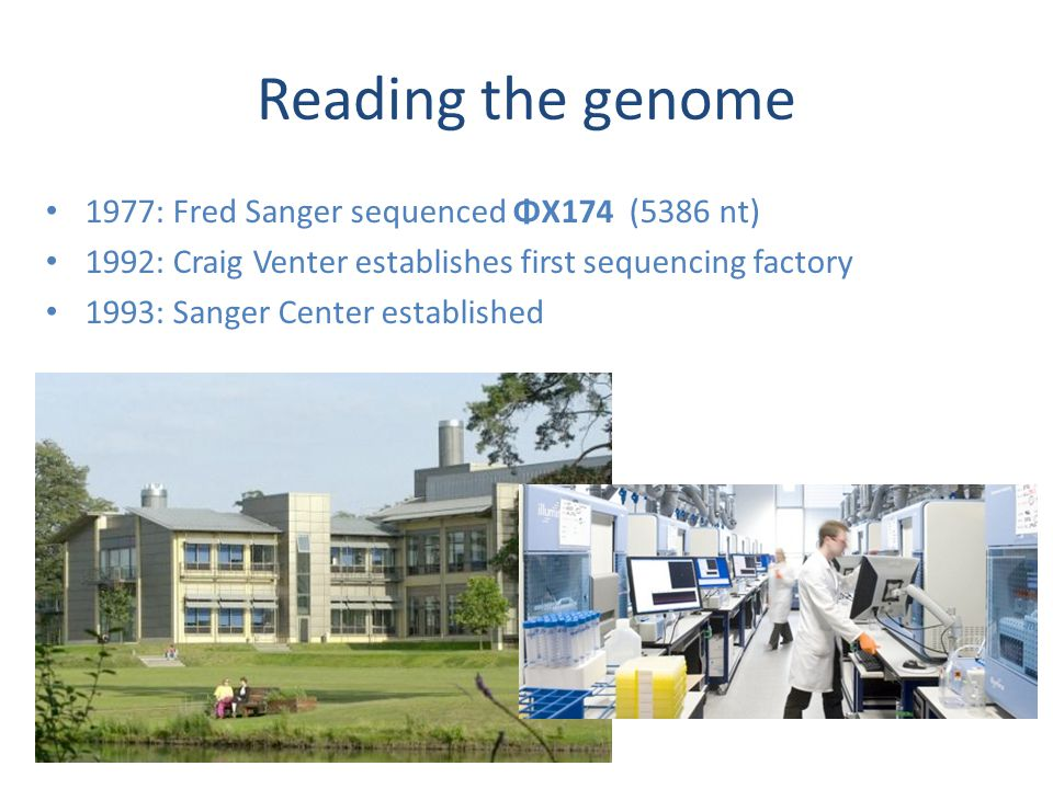 Reading the genome 1977: Fred Sanger sequenced ΦX174 (5386 nt) 1992: Craig Venter establishes first sequencing factory 1993: Sanger Center established