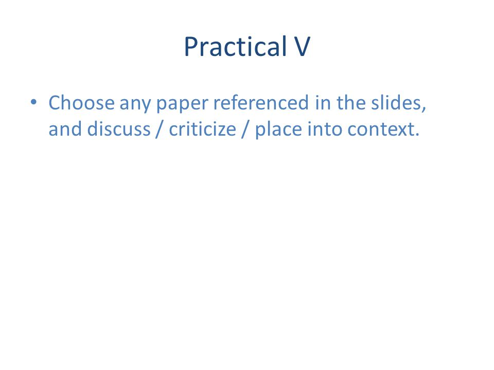 Practical V Choose any paper referenced in the slides, and discuss / criticize / place into context.