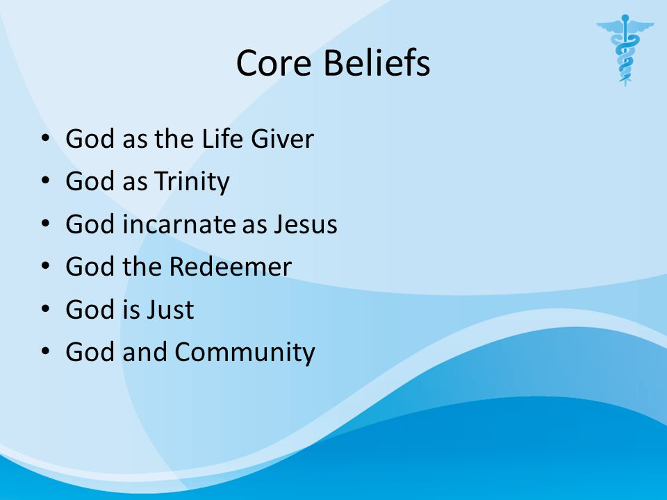 Core Beliefs God as the Life Giver God as Trinity God incarnate as Jesus God the Redeemer God is Just God and Community