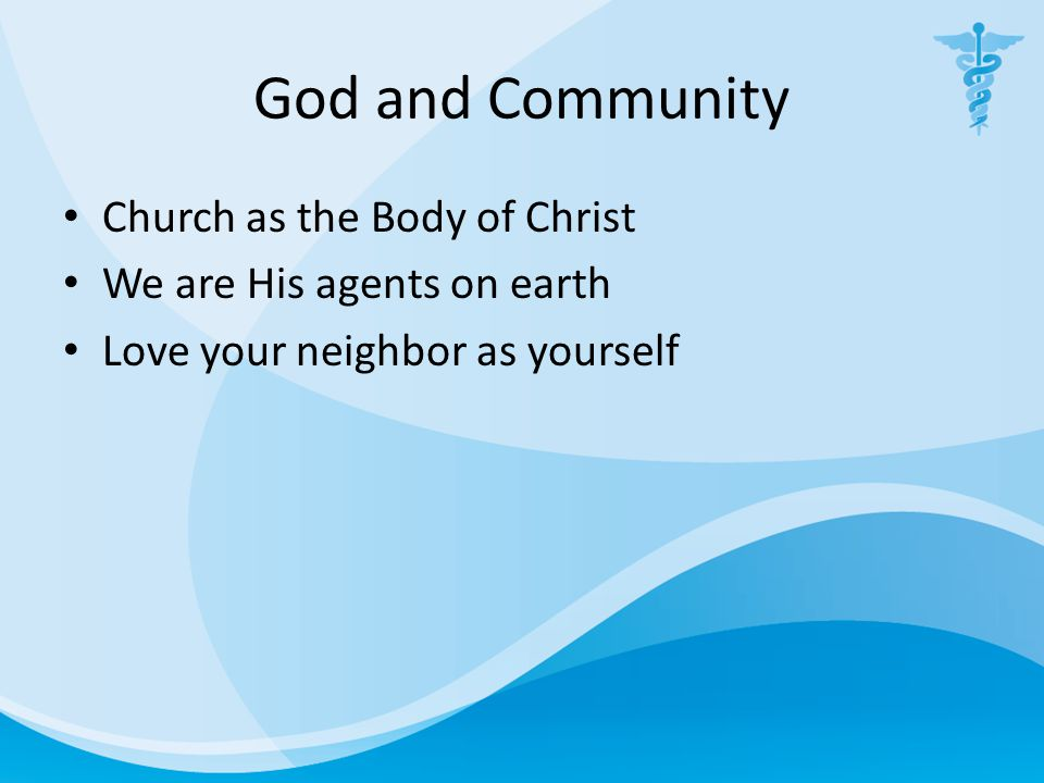 God and Community Church as the Body of Christ We are His agents on earth Love your neighbor as yourself