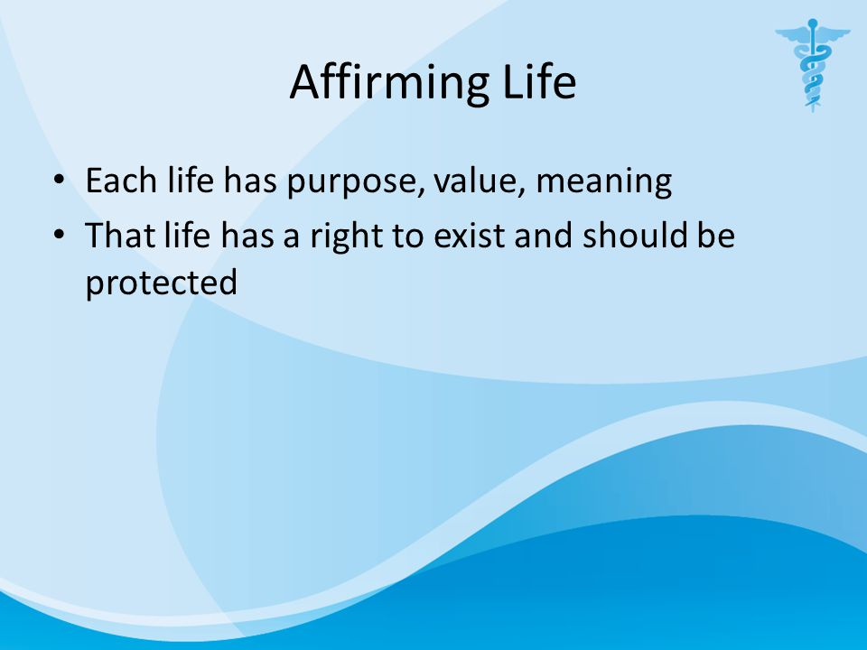 Affirming Life Each life has purpose, value, meaning That life has a right to exist and should be protected