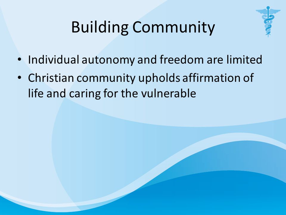 Building Community Individual autonomy and freedom are limited Christian community upholds affirmation of life and caring for the vulnerable