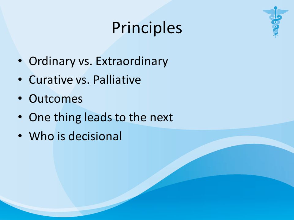Principles Ordinary vs. Extraordinary Curative vs. Palliative Outcomes One thing leads to the next Who is decisional