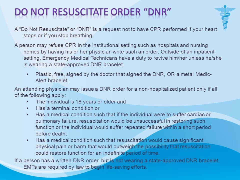 "A ""Do Not Resuscitate"" or ""DNR"" is a request not to have CPR performed if your heart stops or if you stop breathing. A person may refuse CPR in the in"