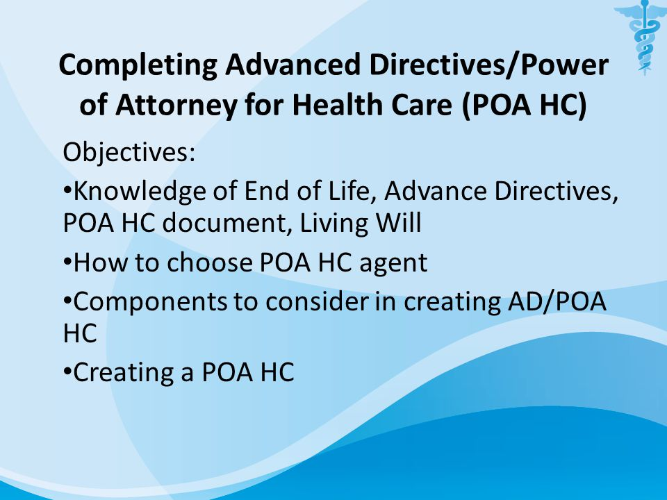 Completing Advanced Directives/Power of Attorney for Health Care (POA HC) Objectives: Knowledge of End of Life, Advance Directives, POA HC document, L