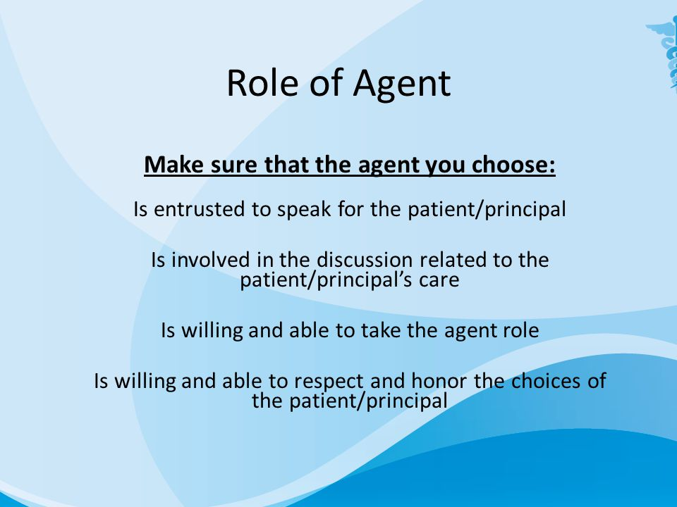 Role of Agent Make sure that the agent you choose: Is entrusted to speak for the patient/principal Is involved in the discussion related to the patient/principal's care Is willing and able to take the agent role Is willing and able to respect and honor the choices of the patient/principal