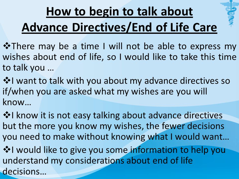 How to begin to talk about Advance Directives/End of Life Care  There may be a time I will not be able to express my wishes about end of life, so I w