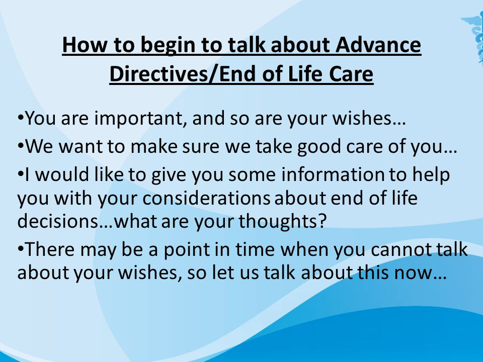 How to begin to talk about Advance Directives/End of Life Care You are important, and so are your wishes… We want to make sure we take good care of you… I would like to give you some information to help you with your considerations about end of life decisions…what are your thoughts.