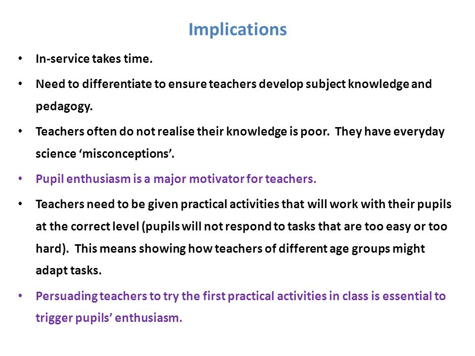 Implications In-service takes time. Need to differentiate to ensure teachers develop subject knowledge and pedagogy. Teachers often do not realise the