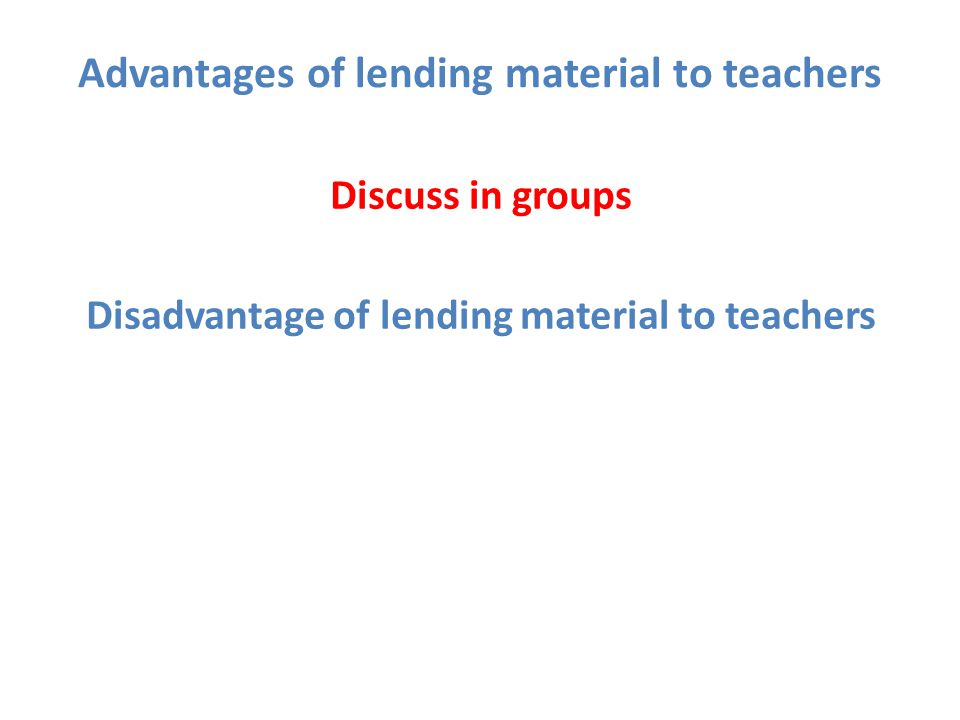 Advantages of lending material to teachers Disadvantage of lending material to teachers Discuss in groups