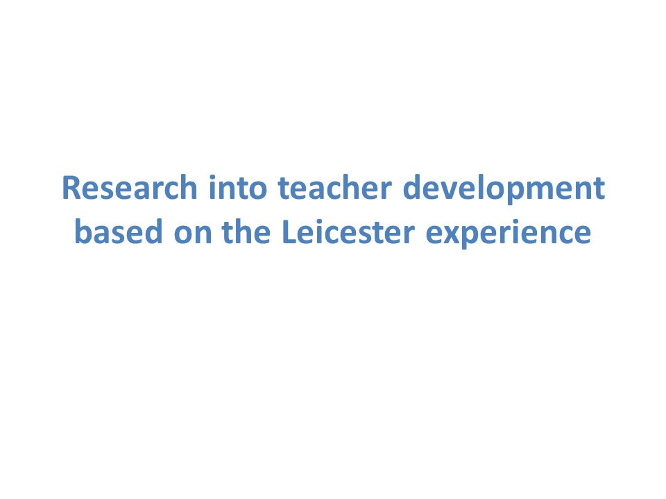 Research into teacher development based on the Leicester experience