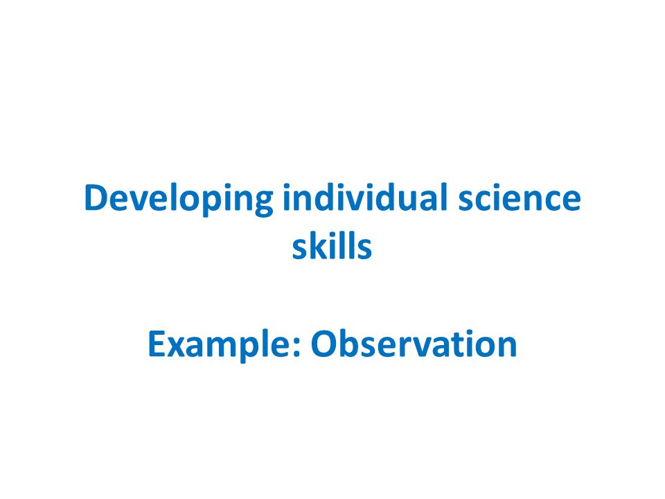 Developing individual science skills Example: Observation