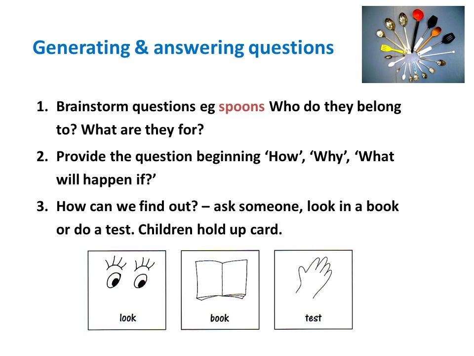 Generating & answering questions 1.Brainstorm questions eg spoons Who do they belong to? What are they for? 2.Provide the question beginning 'How', 'W