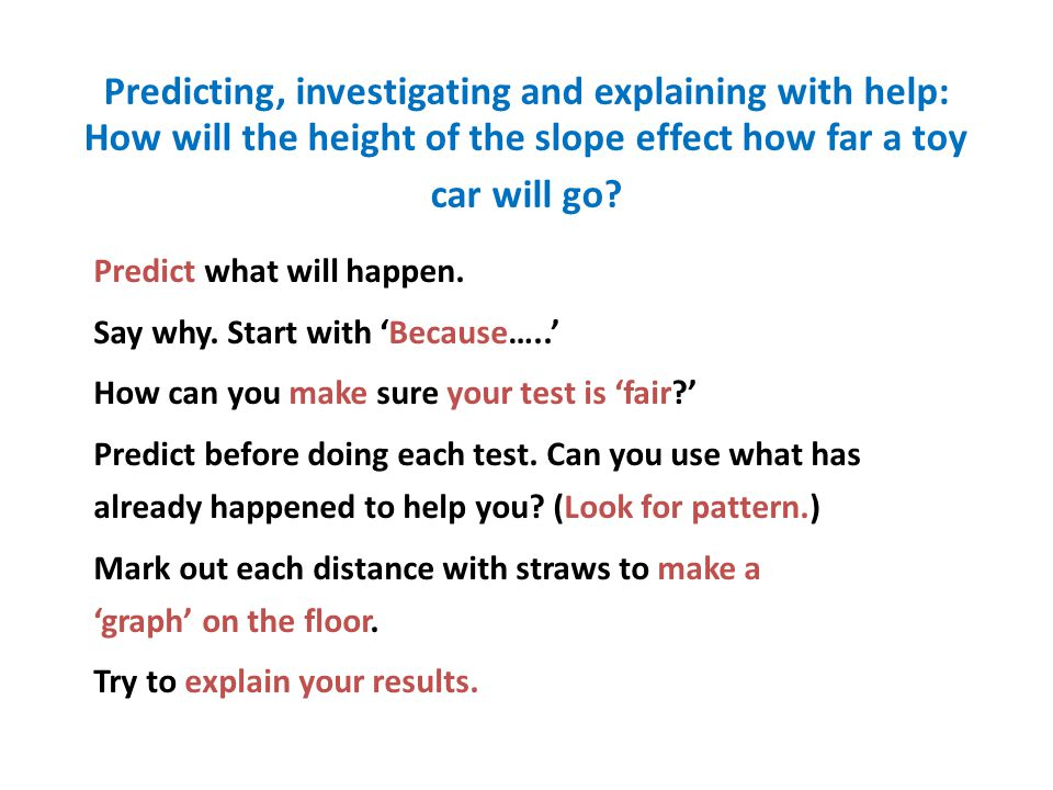 Predicting, investigating and explaining with help: How will the height of the slope effect how far a toy car will go? Predict what will happen. Say w