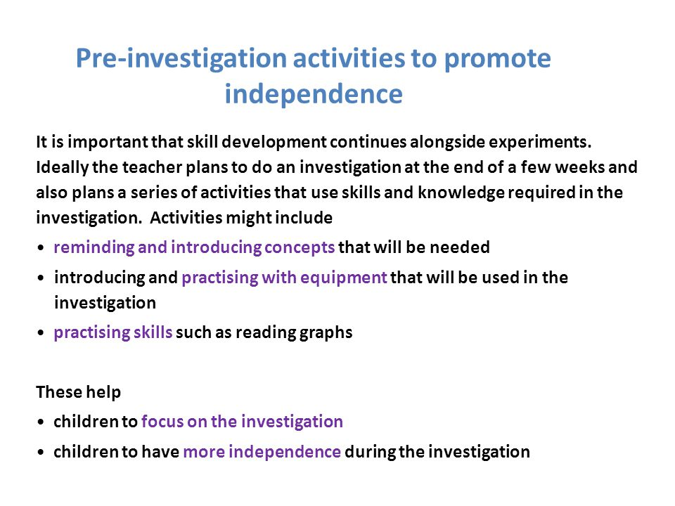 Pre-investigation activities to promote independence It is important that skill development continues alongside experiments. Ideally the teacher plans