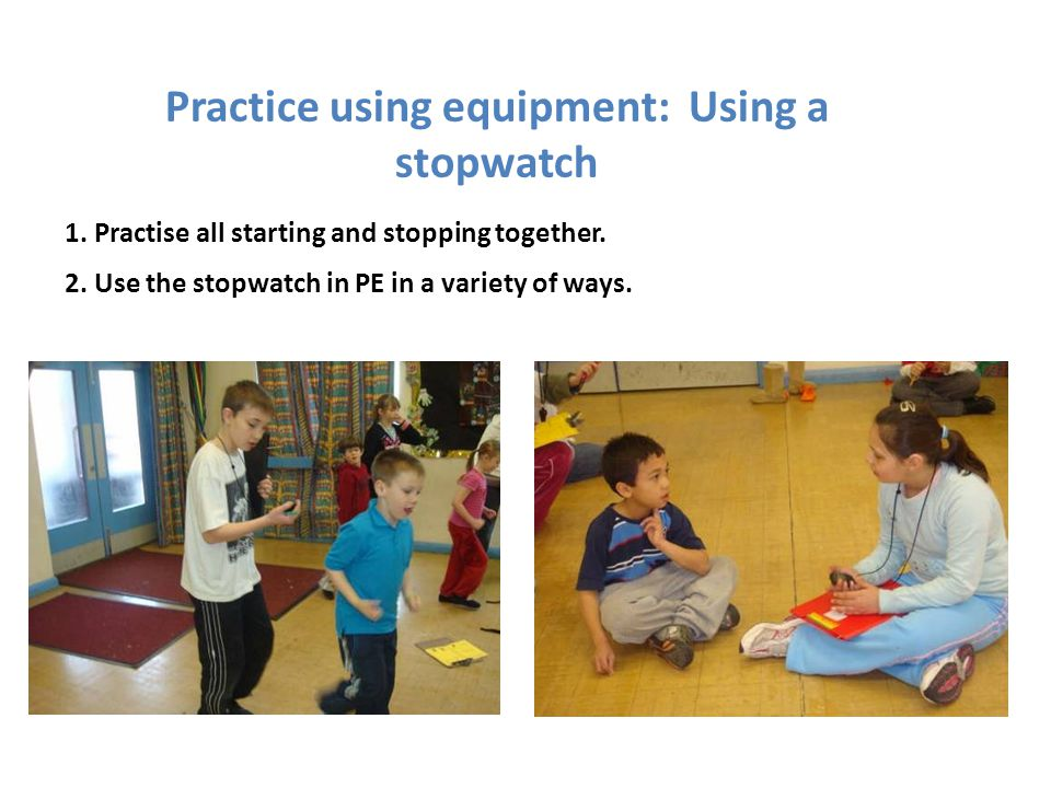 Practice using equipment: Using a stopwatch 1. Practise all starting and stopping together. 2. Use the stopwatch in PE in a variety of ways.